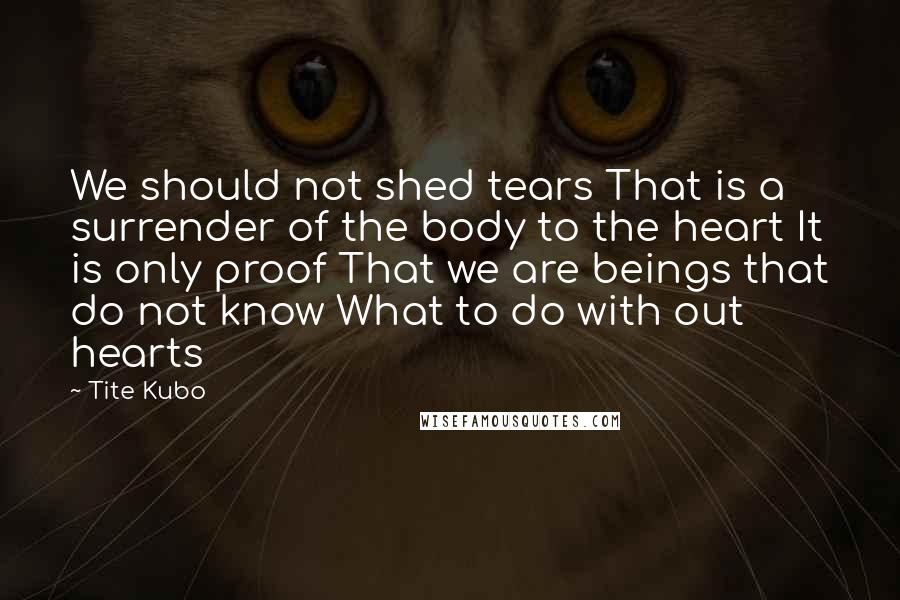 Tite Kubo quotes: We should not shed tears That is a surrender of the body to the heart It is only proof That we are beings that do not know What to do