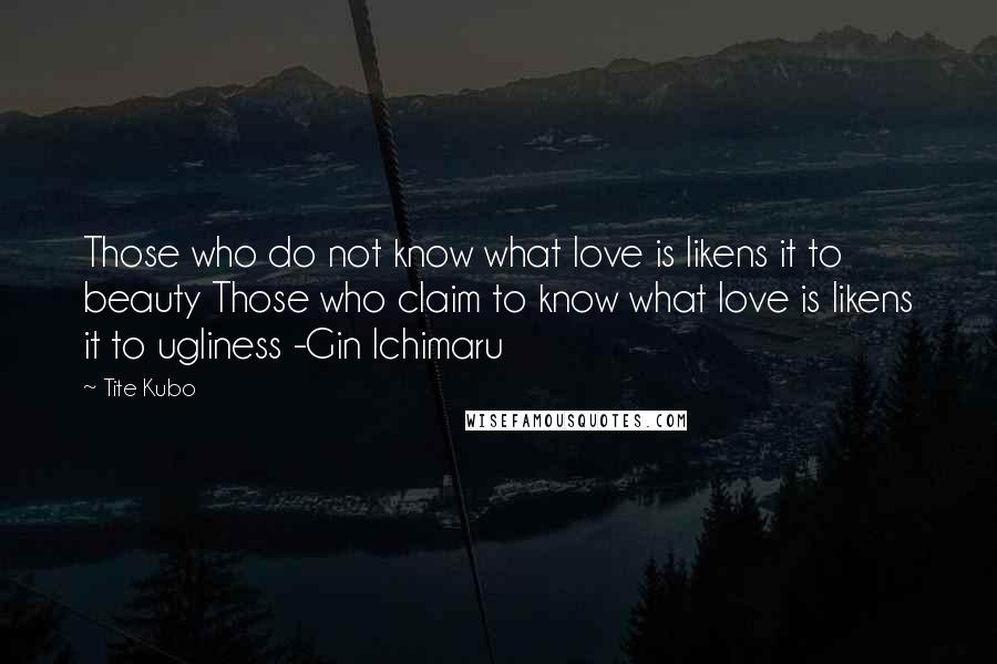 Tite Kubo quotes: Those who do not know what love is likens it to beauty Those who claim to know what love is likens it to ugliness -Gin Ichimaru