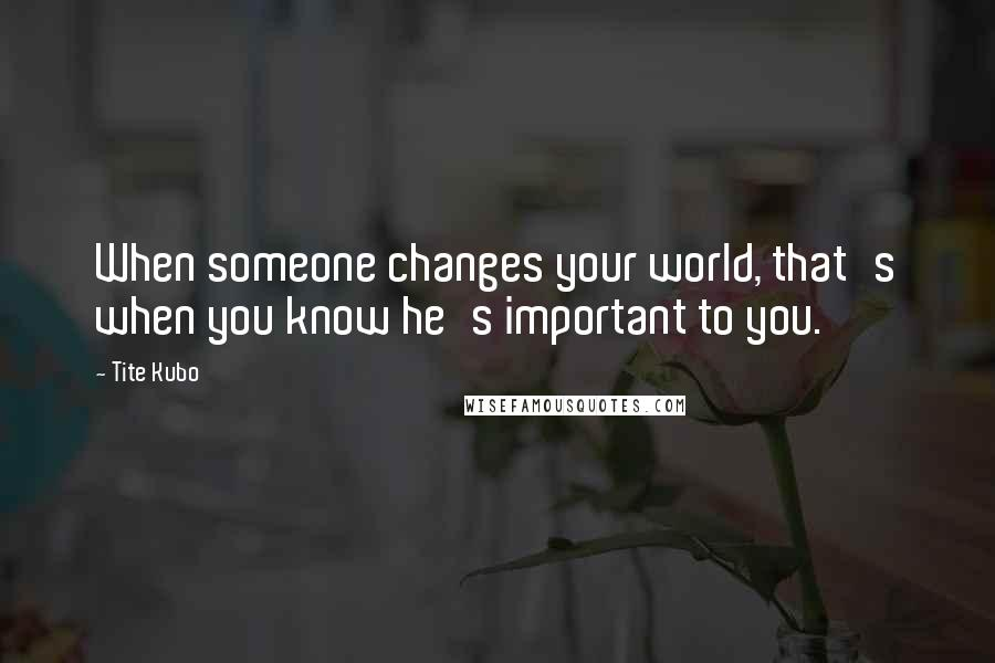 Tite Kubo quotes: When someone changes your world, that's when you know he's important to you.