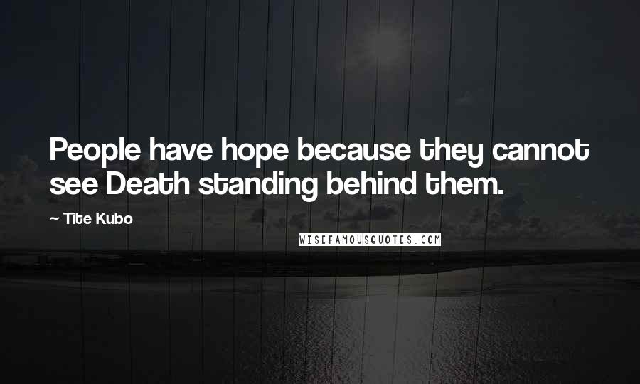 Tite Kubo quotes: People have hope because they cannot see Death standing behind them.