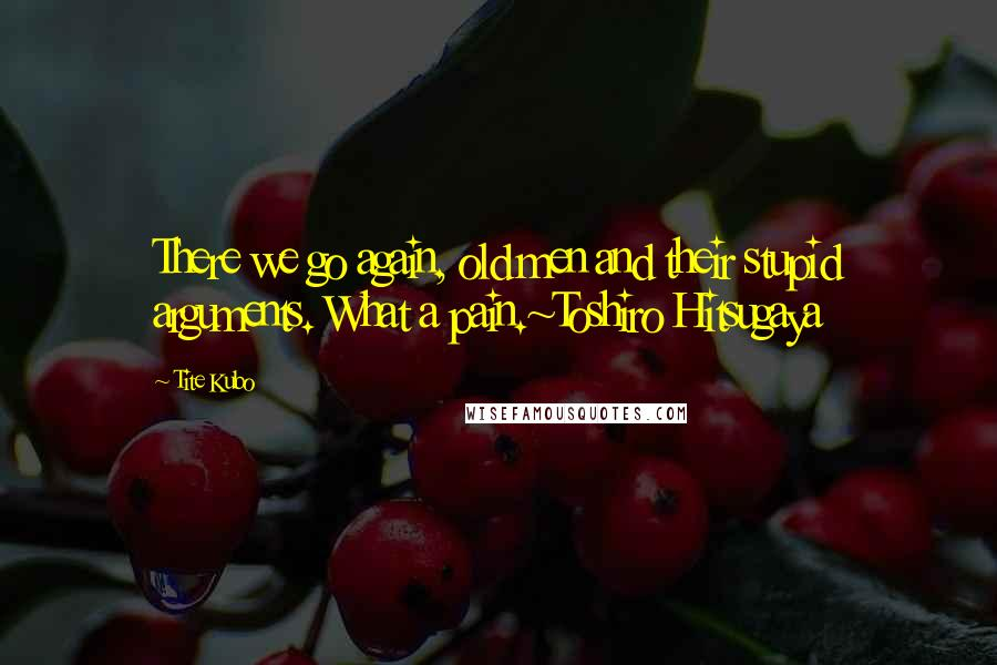 Tite Kubo quotes: There we go again, old men and their stupid arguments. What a pain.~Toshiro Hitsugaya