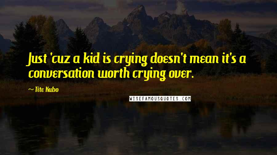 Tite Kubo quotes: Just 'cuz a kid is crying doesn't mean it's a conversation worth crying over.