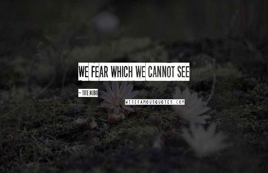 Tite Kubo quotes: We fear which we cannot see