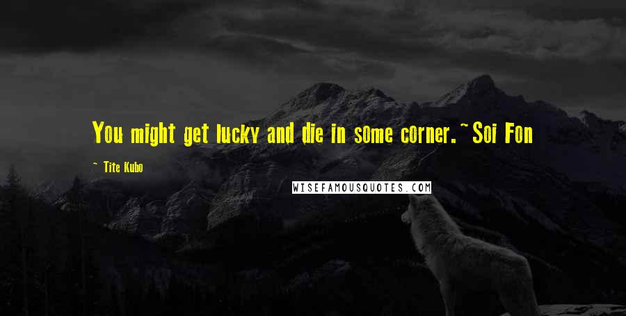Tite Kubo quotes: You might get lucky and die in some corner.~Soi Fon