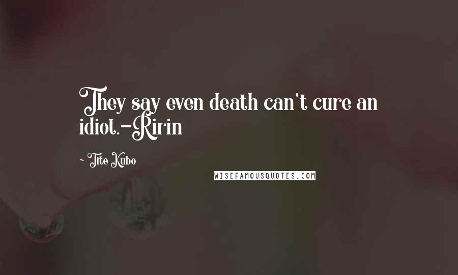 Tite Kubo quotes: They say even death can't cure an idiot.-Ririn