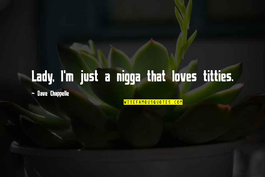 Titties Quotes By Dave Chappelle: Lady, I'm just a nigga that loves titties.