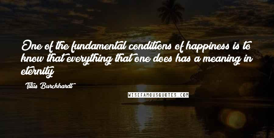 Titus Burckhardt quotes: One of the fundamental conditions of happiness is to know that everything that one does has a meaning in eternity