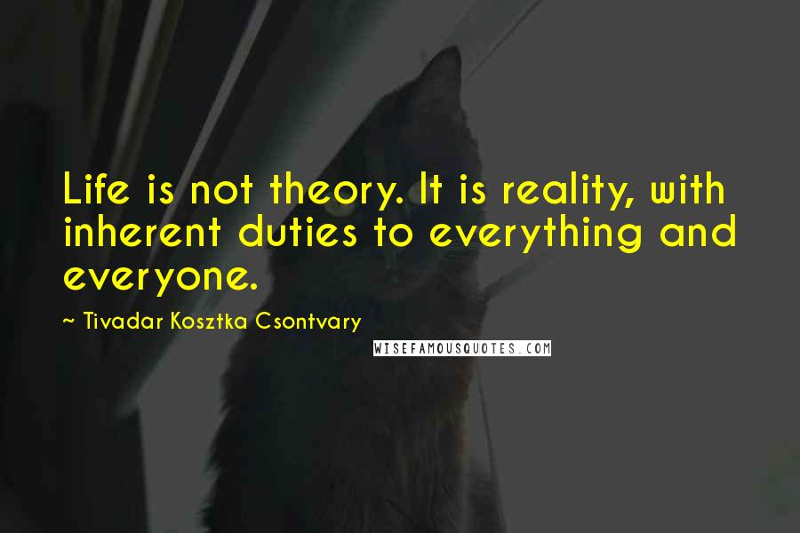 Tivadar Kosztka Csontvary quotes: Life is not theory. It is reality, with inherent duties to everything and everyone.