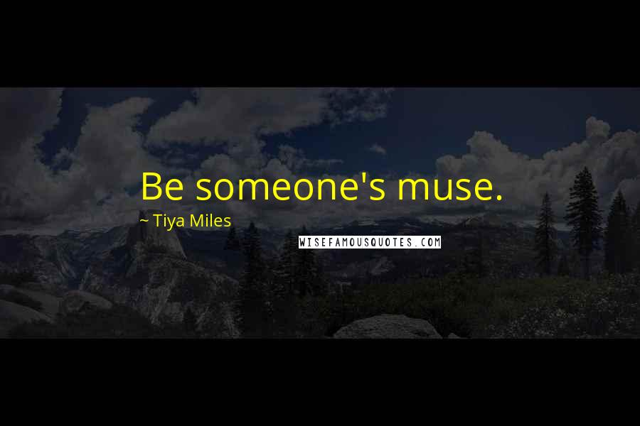Tiya Miles quotes: Be someone's muse.