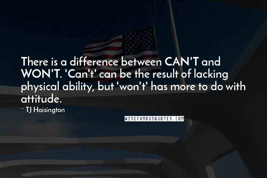 TJ Hoisington quotes: There is a difference between CAN'T and WON'T. 'Can't' can be the result of lacking physical ability, but 'won't' has more to do with attitude.