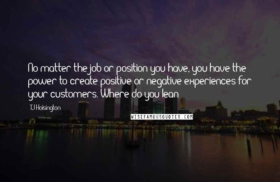 TJ Hoisington quotes: No matter the job or position you have, you have the power to create positive or negative experiences for your customers. Where do you lean?