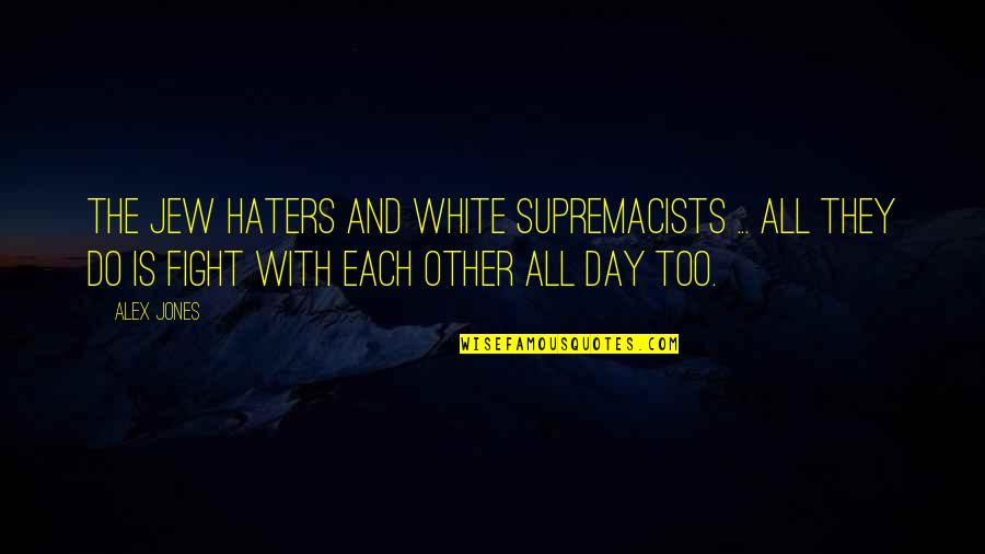 To All Haters Quotes By Alex Jones: The Jew haters and white supremacists ... all