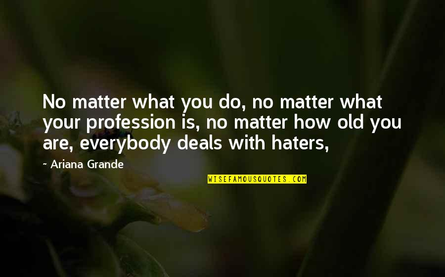 To All Haters Quotes By Ariana Grande: No matter what you do, no matter what