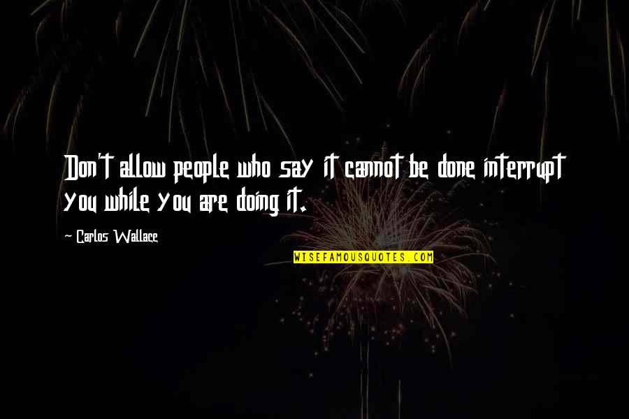 To All Haters Quotes By Carlos Wallace: Don't allow people who say it cannot be