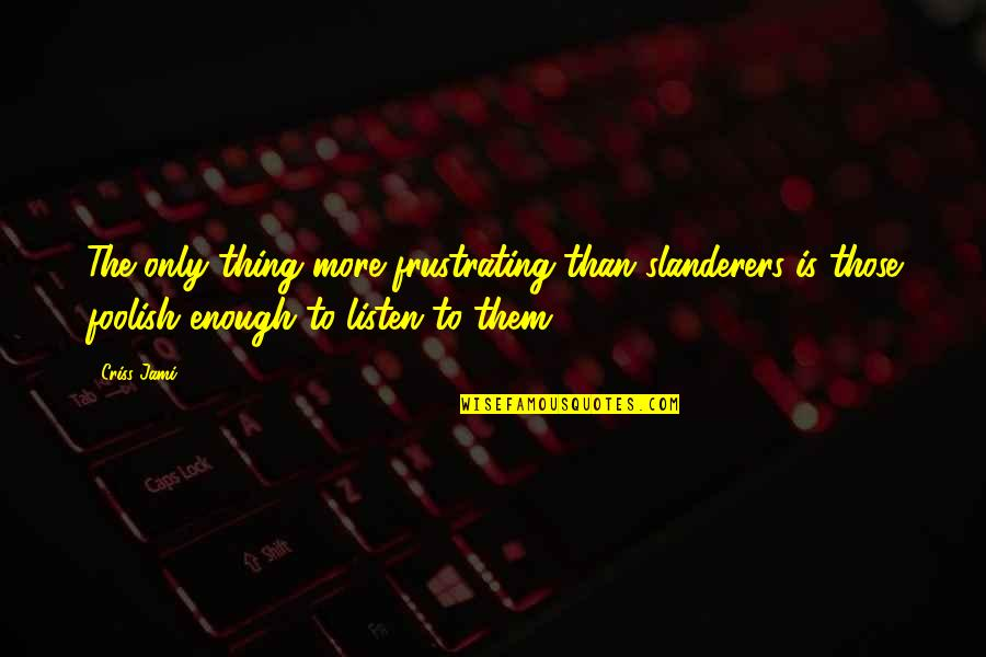 To All Haters Quotes By Criss Jami: The only thing more frustrating than slanderers is