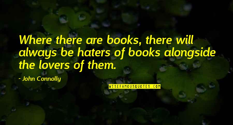 To All Haters Quotes By John Connolly: Where there are books, there will always be