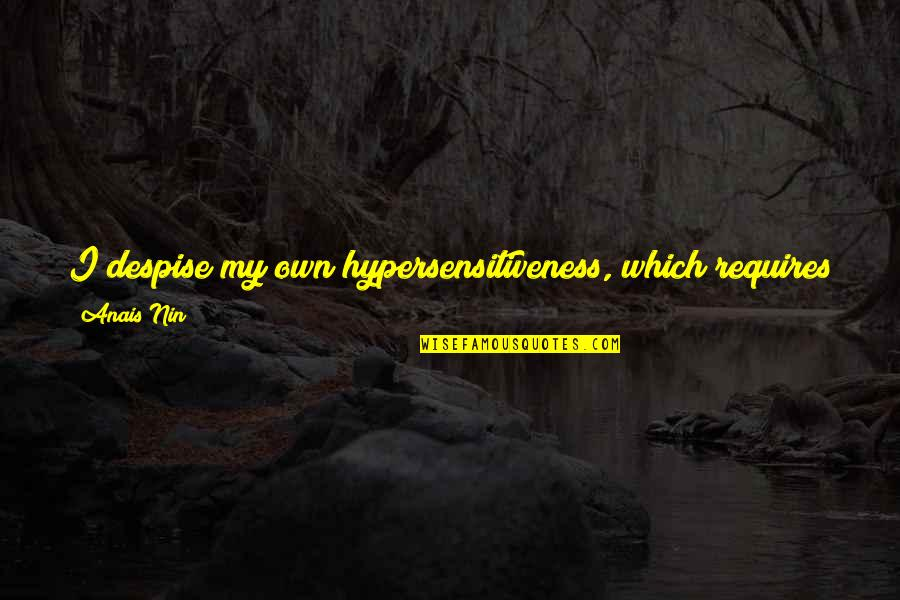 To Be Loved Quotes By Anais Nin: I despise my own hypersensitiveness, which requires so