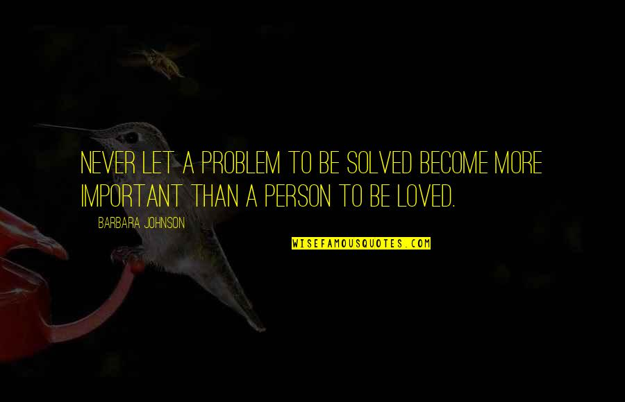 To Be Loved Quotes By Barbara Johnson: Never let a problem to be solved become