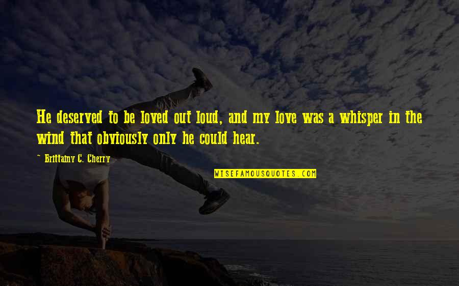To Be Loved Quotes By Brittainy C. Cherry: He deserved to be loved out loud, and