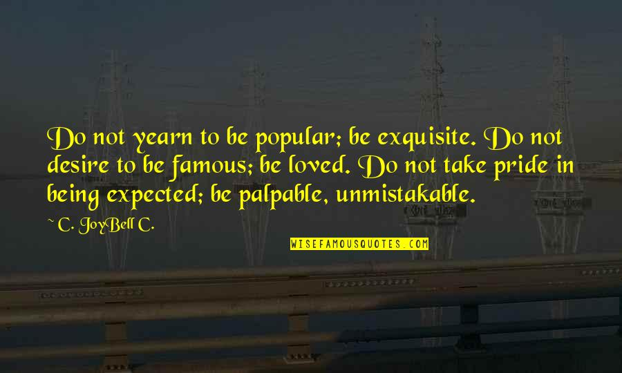To Be Loved Quotes By C. JoyBell C.: Do not yearn to be popular; be exquisite.