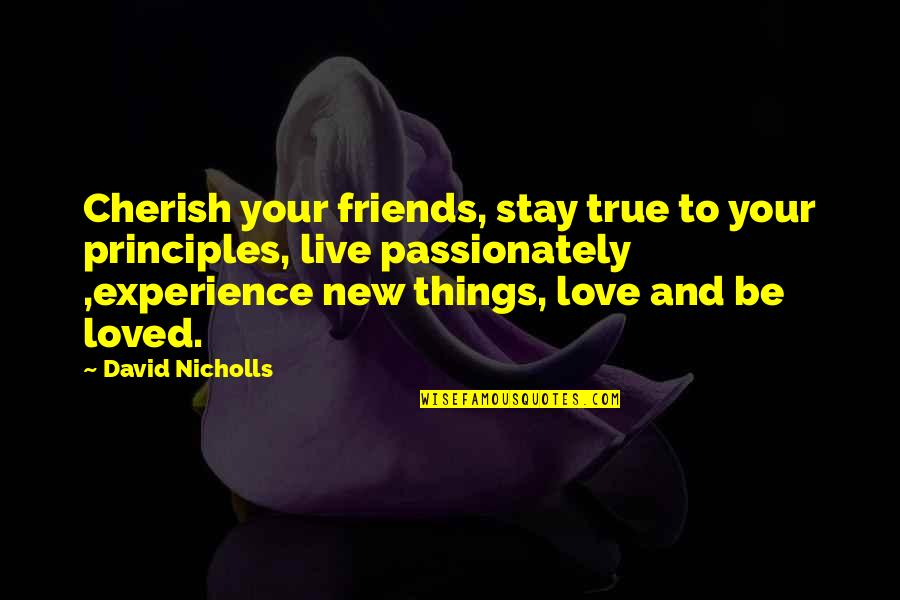 To Be Loved Quotes By David Nicholls: Cherish your friends, stay true to your principles,