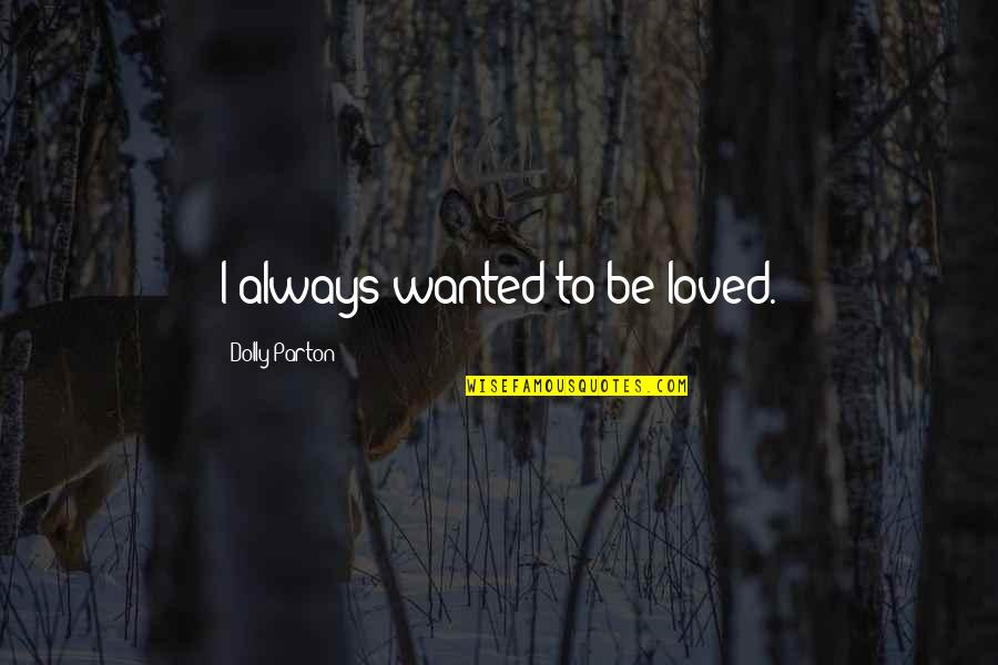 To Be Loved Quotes By Dolly Parton: I always wanted to be loved.