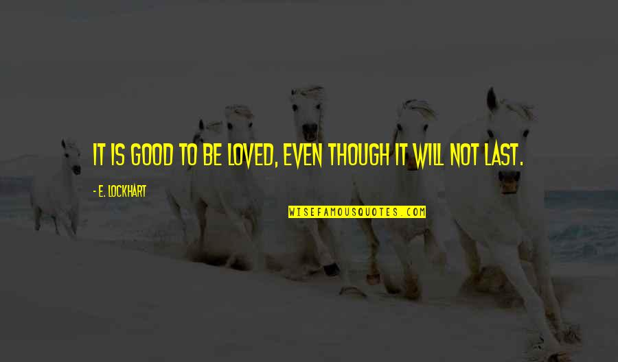 To Be Loved Quotes By E. Lockhart: It is good to be loved, even though