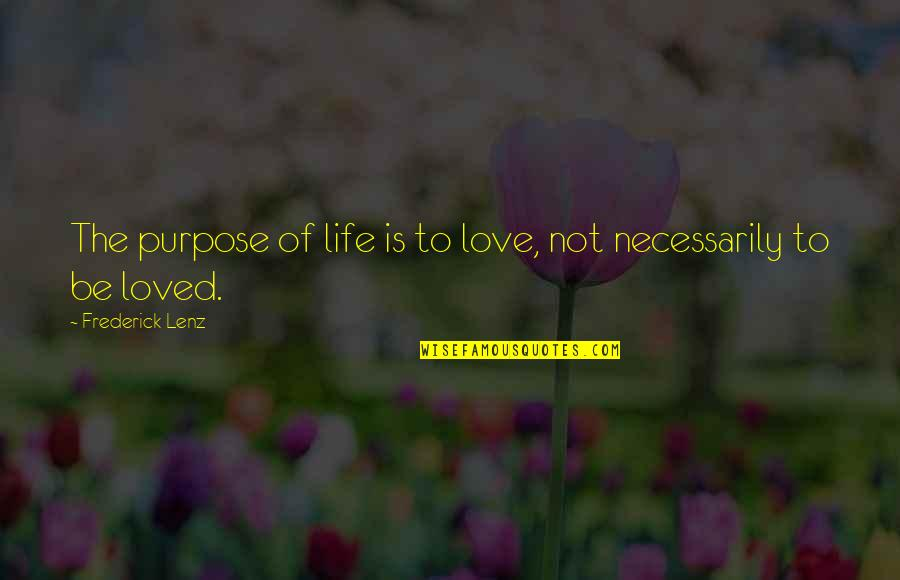 To Be Loved Quotes By Frederick Lenz: The purpose of life is to love, not