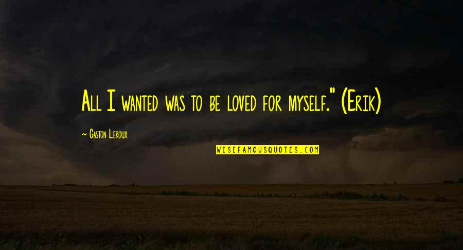 To Be Loved Quotes By Gaston Leroux: All I wanted was to be loved for