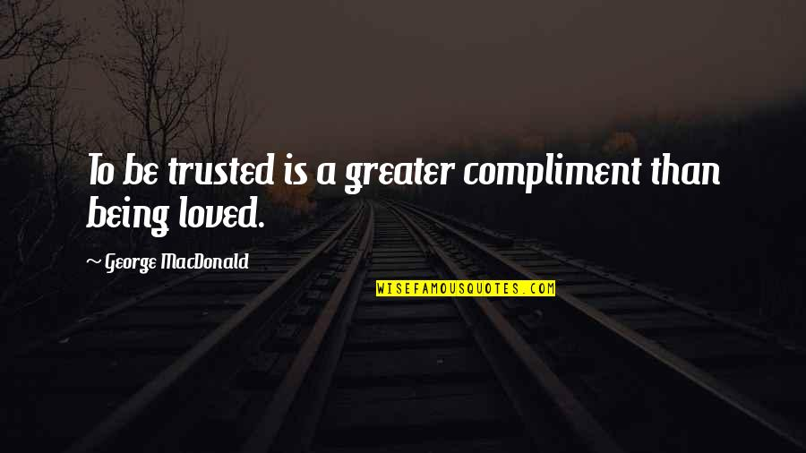 To Be Loved Quotes By George MacDonald: To be trusted is a greater compliment than