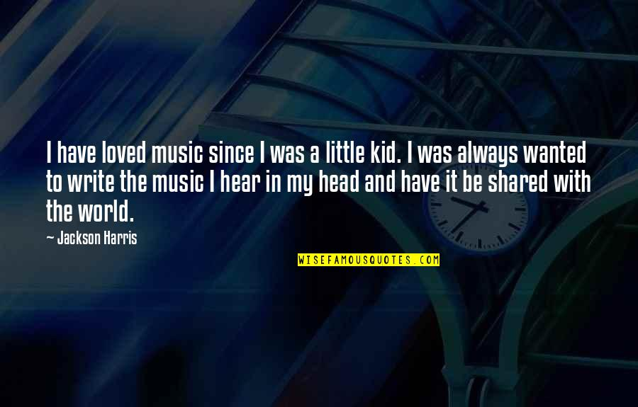 To Be Loved Quotes By Jackson Harris: I have loved music since I was a
