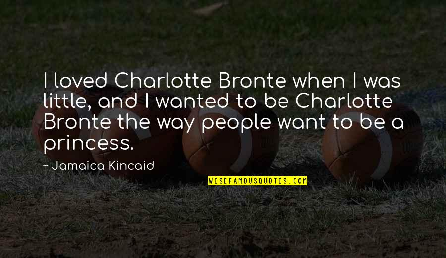 To Be Loved Quotes By Jamaica Kincaid: I loved Charlotte Bronte when I was little,