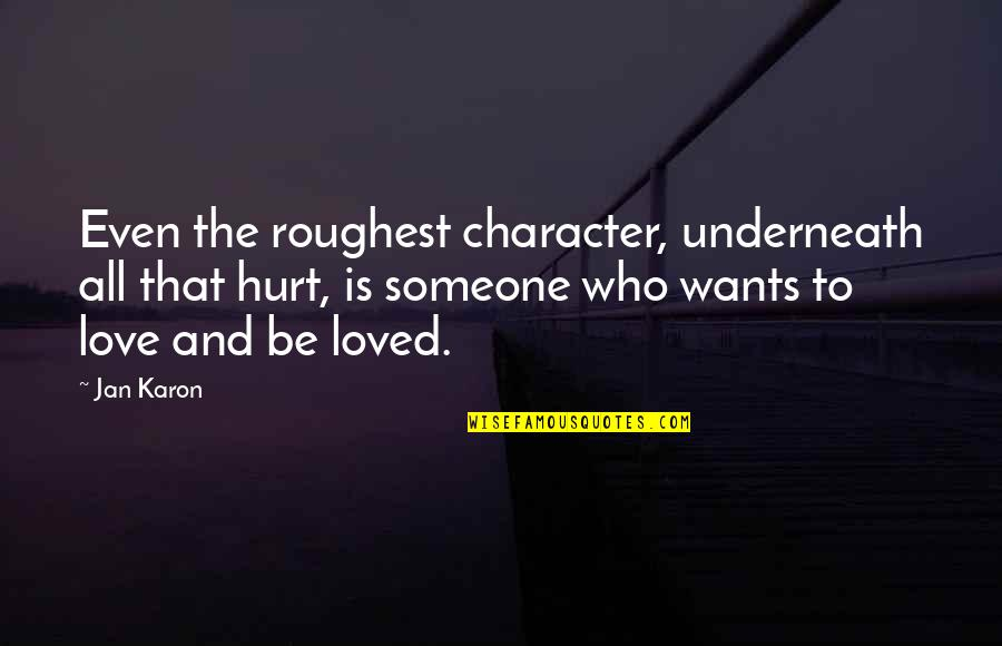 To Be Loved Quotes By Jan Karon: Even the roughest character, underneath all that hurt,