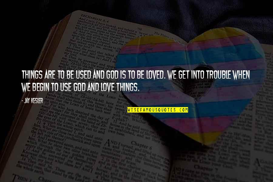 To Be Loved Quotes By Jay Kesler: Things are to be used and God is