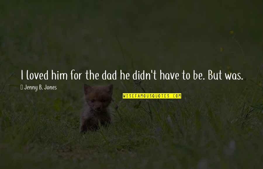 To Be Loved Quotes By Jenny B. Jones: I loved him for the dad he didn't