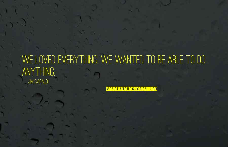To Be Loved Quotes By Jim Capaldi: We loved everything. We wanted to be able