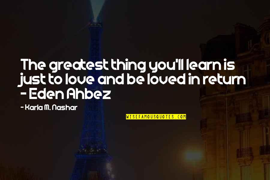 To Be Loved Quotes By Karla M. Nashar: The greatest thing you'll learn is just to