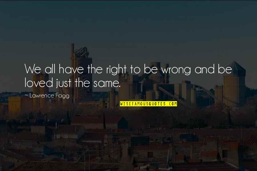 To Be Loved Quotes By Lawrence Fagg: We all have the right to be wrong