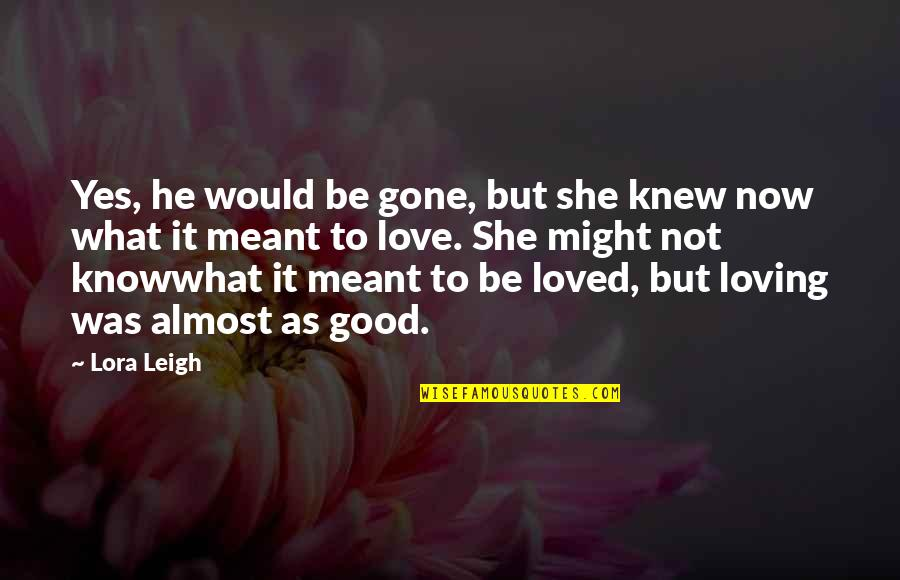 To Be Loved Quotes By Lora Leigh: Yes, he would be gone, but she knew