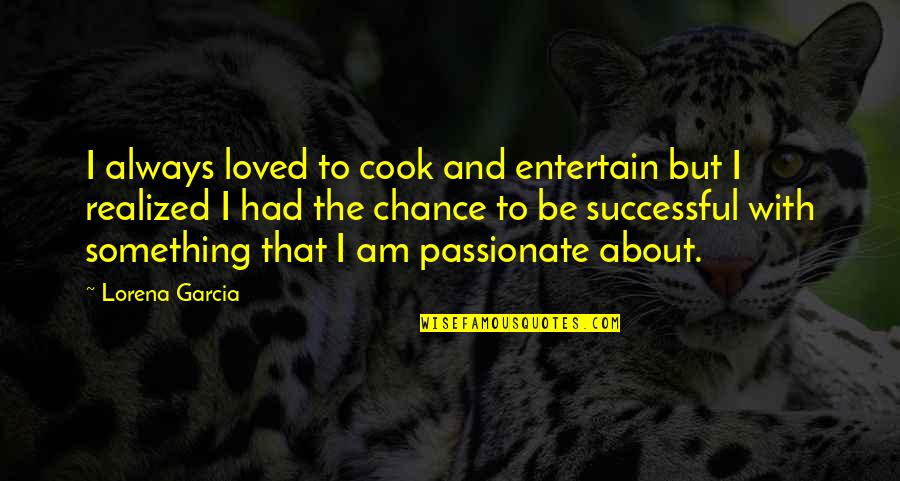 To Be Loved Quotes By Lorena Garcia: I always loved to cook and entertain but
