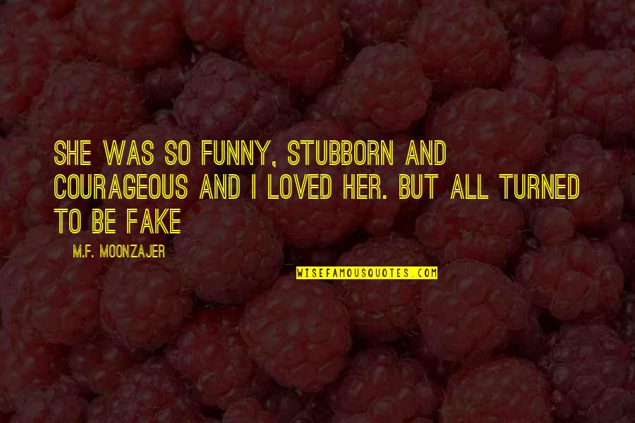 To Be Loved Quotes By M.F. Moonzajer: She was so funny, stubborn and courageous and