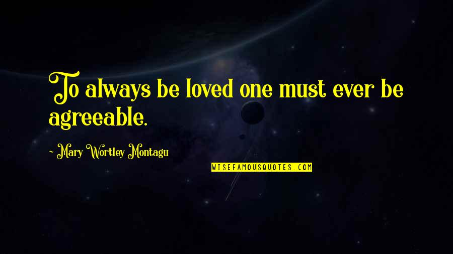 To Be Loved Quotes By Mary Wortley Montagu: To always be loved one must ever be