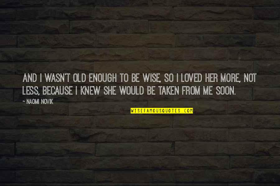 To Be Loved Quotes By Naomi Novik: And I wasn't old enough to be wise,