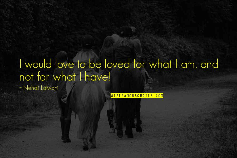 To Be Loved Quotes By Nehali Lalwani: I would love to be loved for what