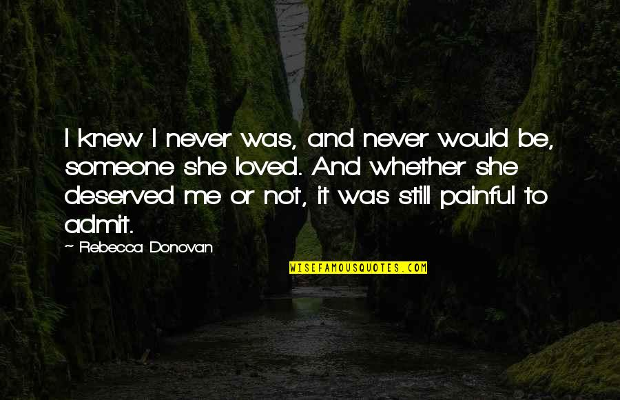 To Be Loved Quotes By Rebecca Donovan: I knew I never was, and never would