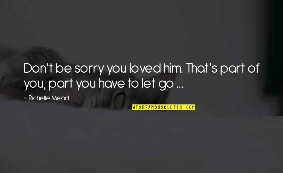 To Be Loved Quotes By Richelle Mead: Don't be sorry you loved him. That's part