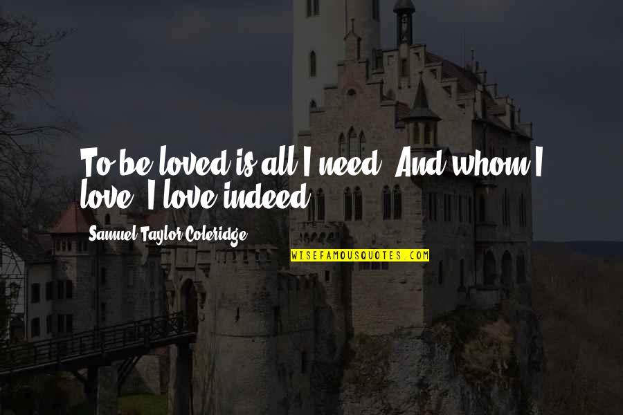 To Be Loved Quotes By Samuel Taylor Coleridge: To be loved is all I need, And
