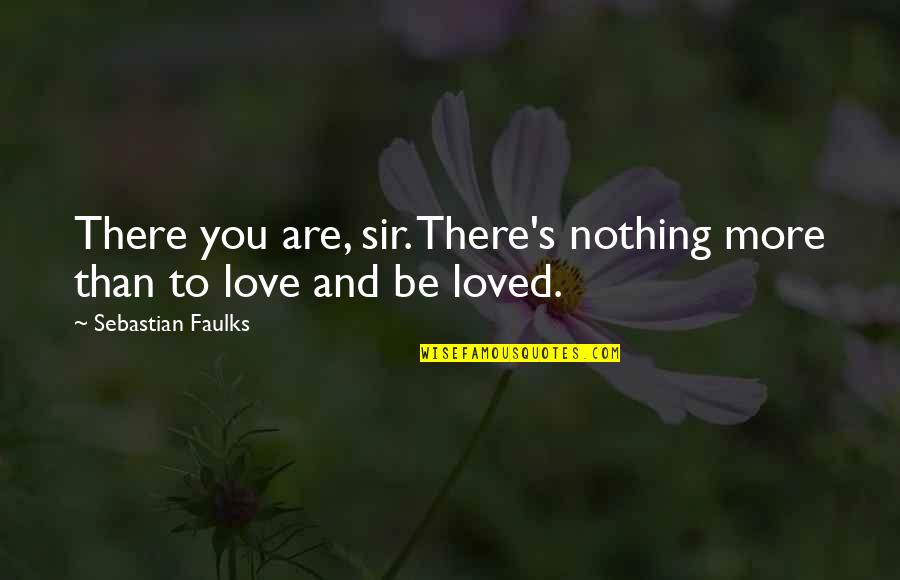 To Be Loved Quotes By Sebastian Faulks: There you are, sir. There's nothing more than