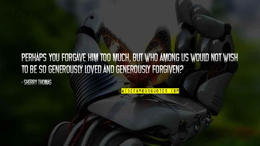 To Be Loved Quotes By Sherry Thomas: Perhaps you forgave him too much, but who