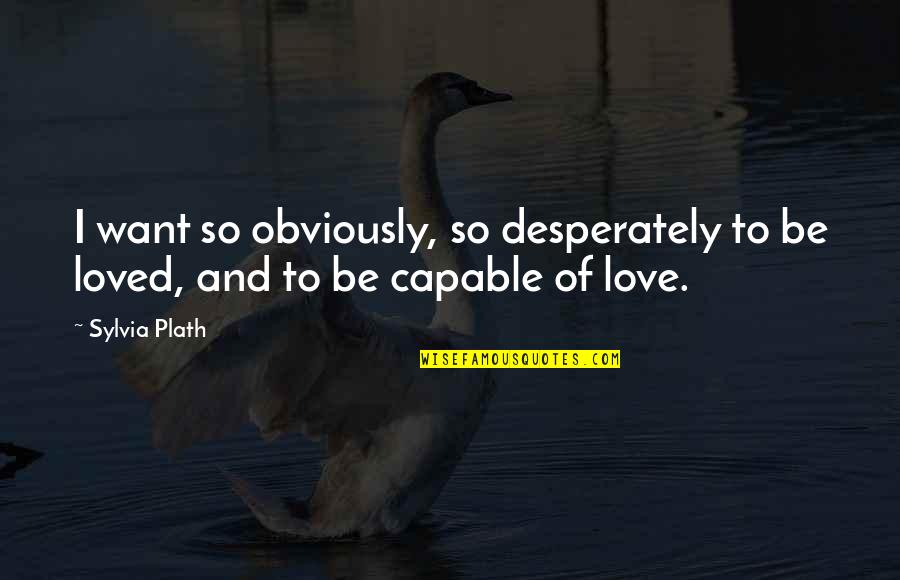 To Be Loved Quotes By Sylvia Plath: I want so obviously, so desperately to be